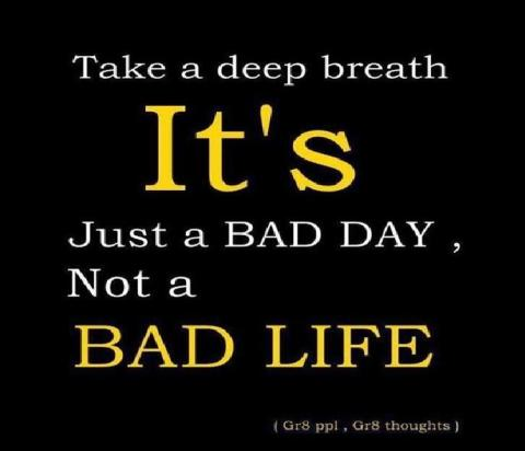 Dont worry life is not constant, there are both bad and good days.